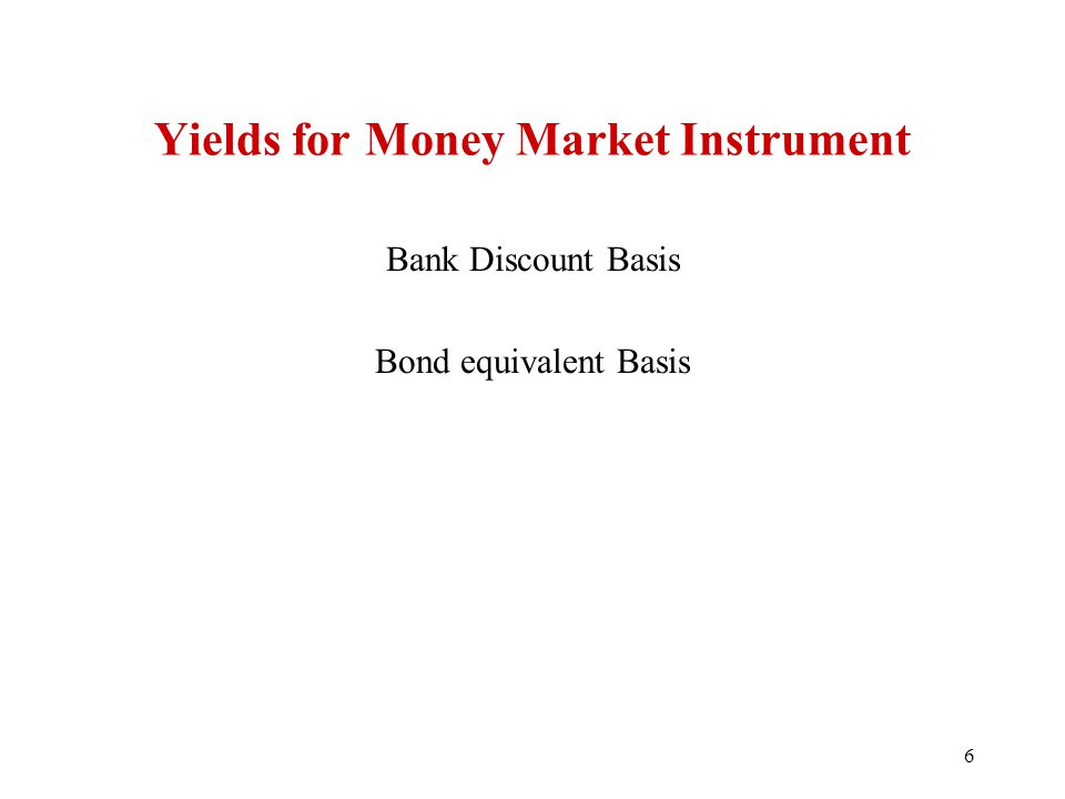 Yields for Money Market Instrument Bank Discount Basis Bond equivalent Basis 6