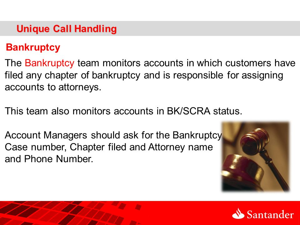Unique Call Handling Bankruptcy The Bankruptcy team monitors accounts in which customers have filed any chapter of bankruptcy and is responsible for assigning accounts to attorneys.