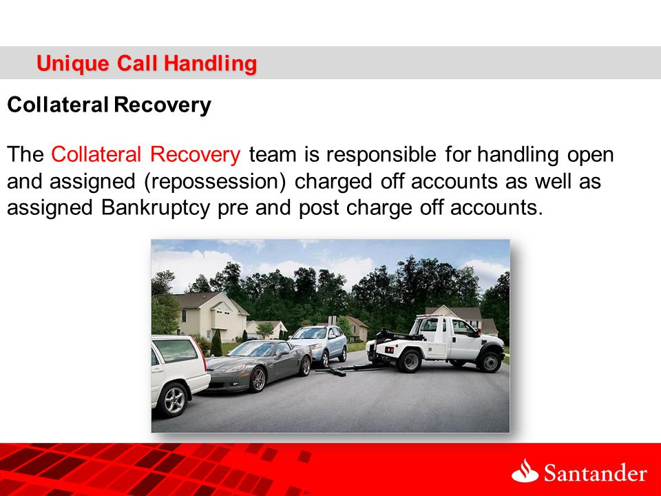 Unique Call Handling Collateral Recovery The Collateral Recovery team is responsible for handling open and assigned (repossession) charged off accounts as well as assigned Bankruptcy pre and post charge off accounts.