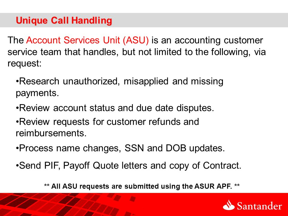Unique Call Handling The Account Services Unit (ASU) is an accounting customer service team that handles, but not limited to the following, via request: Research unauthorized, misapplied and missing payments.