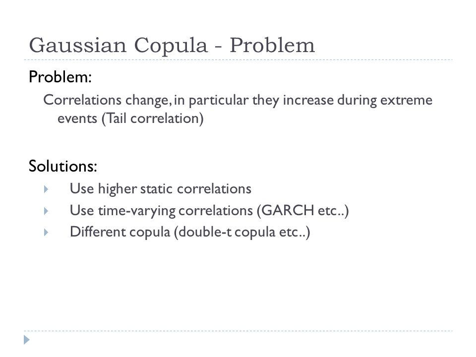 Gaussian Copula - Problem Problem: Correlations change, in particular they increase during extreme events (Tail correlation) Solutions:  Use higher static correlations  Use time-varying correlations (GARCH etc..)  Different copula (double-t copula etc..)