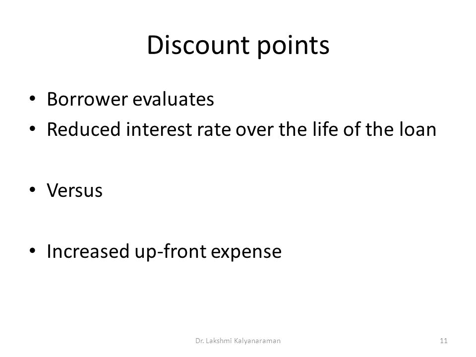 Discount points Borrower evaluates Reduced interest rate over the life of the loan Versus Increased up-front expense Dr.