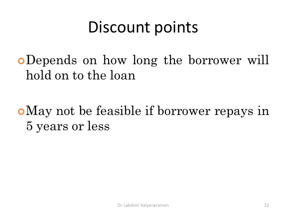 Discount points Depends on how long the borrower will hold on to the loan May not be feasible if borrower repays in 5 years or less Dr. Lakshmi Kalyan