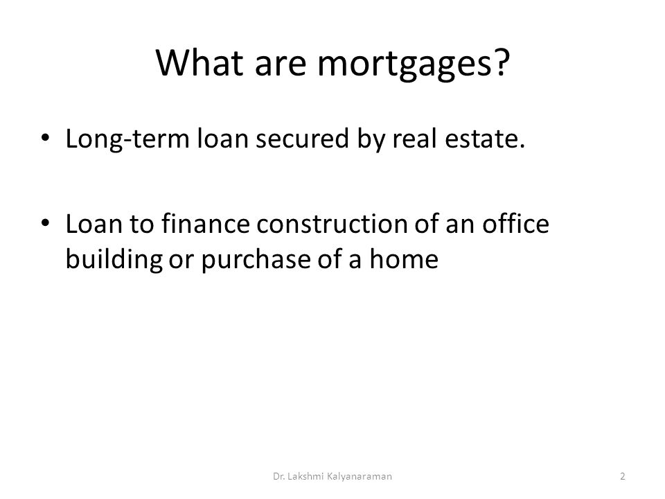What are mortgages? Long-term loan secured by real estate. Loan to finance construction of an office building or purchase of a home Dr. Lakshmi Kalyan