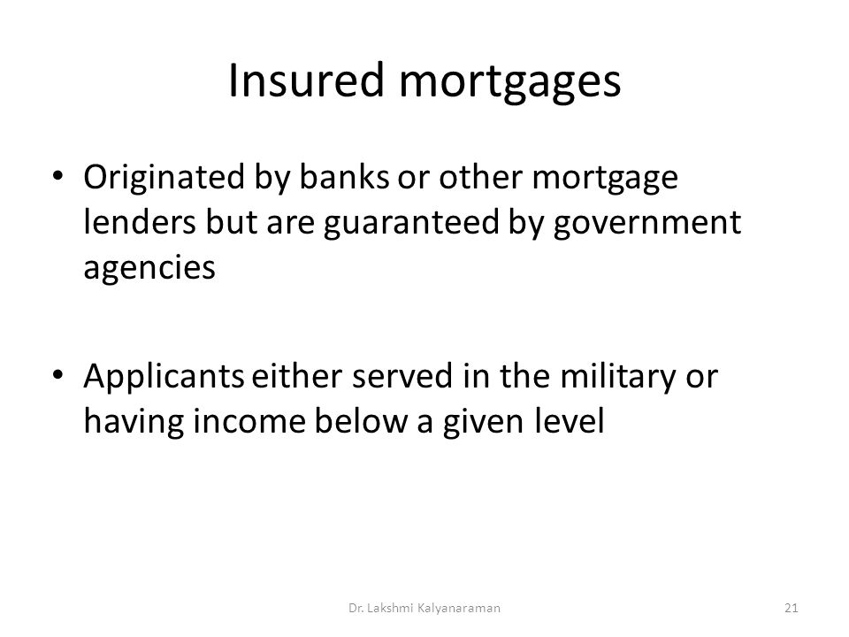 Insured mortgages Originated by banks or other mortgage lenders but are guaranteed by government agencies Applicants either served in the military or having income below a given level Dr.