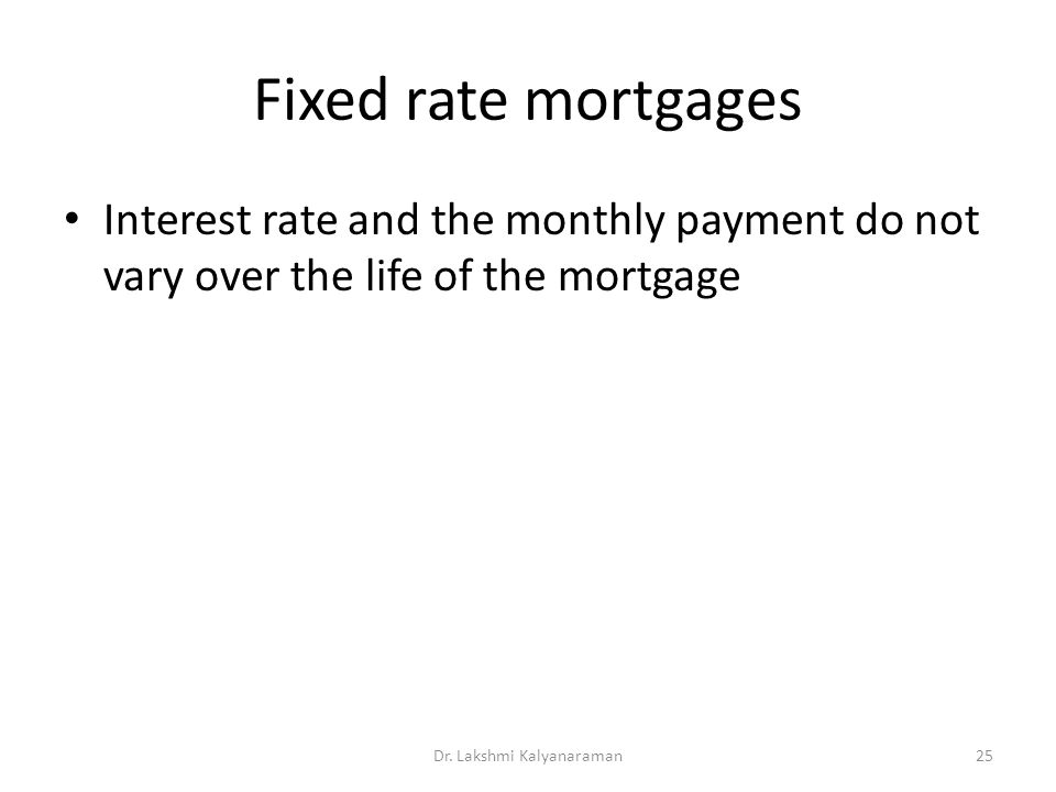 Fixed rate mortgages Interest rate and the monthly payment do not vary over the life of the mortgage Dr.