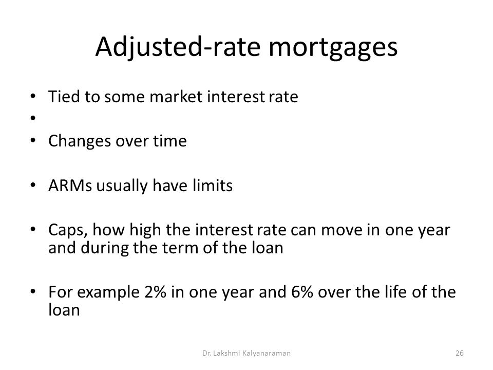 Adjusted-rate mortgages Tied to some market interest rate Changes over time ARMs usually have limits Caps, how high the interest rate can move in one year and during the term of the loan For example 2% in one year and 6% over the life of the loan Dr.