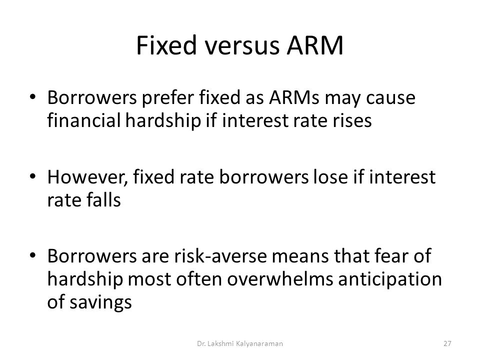Fixed versus ARM Borrowers prefer fixed as ARMs may cause financial hardship if interest rate rises However, fixed rate borrowers lose if interest rate falls Borrowers are risk-averse means that fear of hardship most often overwhelms anticipation of savings Dr.