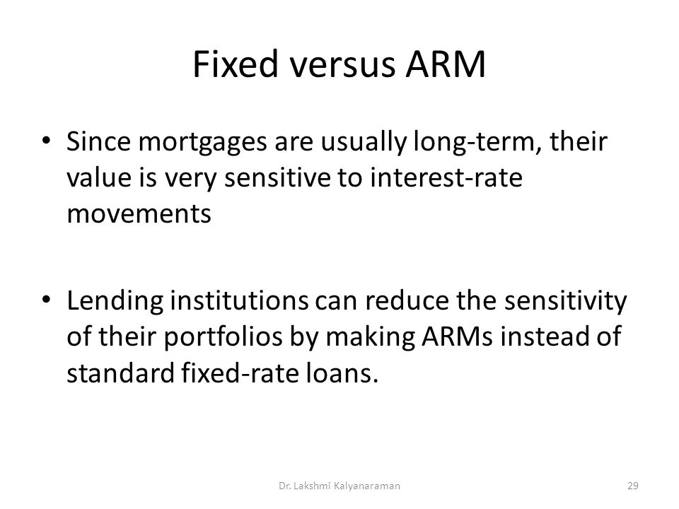 Fixed versus ARM Since mortgages are usually long-term, their value is very sensitive to interest-rate movements Lending institutions can reduce the sensitivity of their portfolios by making ARMs instead of standard fixed-rate loans.