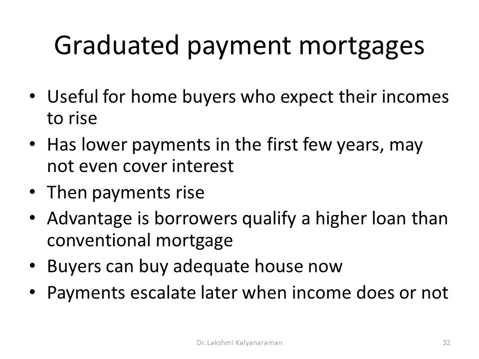 Graduated payment mortgages Useful for home buyers who expect their incomes to rise Has lower payments in the first few years, may not even cover interest Then payments rise Advantage is borrowers qualify a higher loan than conventional mortgage Buyers can buy adequate house now Payments escalate later when income does or not Dr.