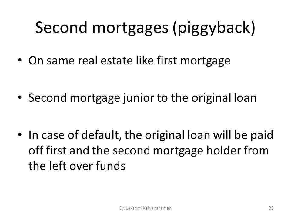 Second mortgages (piggyback) On same real estate like first mortgage Second mortgage junior to the original loan In case of default, the original loan will be paid off first and the second mortgage holder from the left over funds Dr.