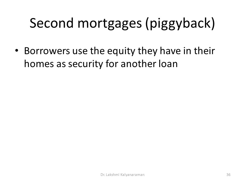 Second mortgages (piggyback) Borrowers use the equity they have in their homes as security for another loan Dr.