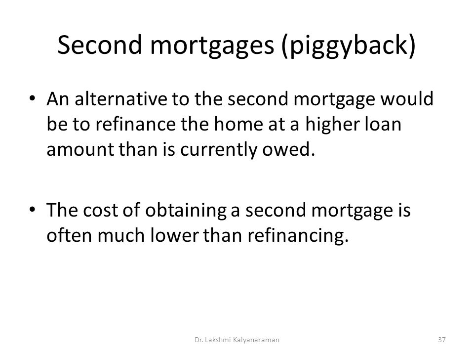 Second mortgages (piggyback) An alternative to the second mortgage would be to refinance the home at a higher loan amount than is currently owed. The