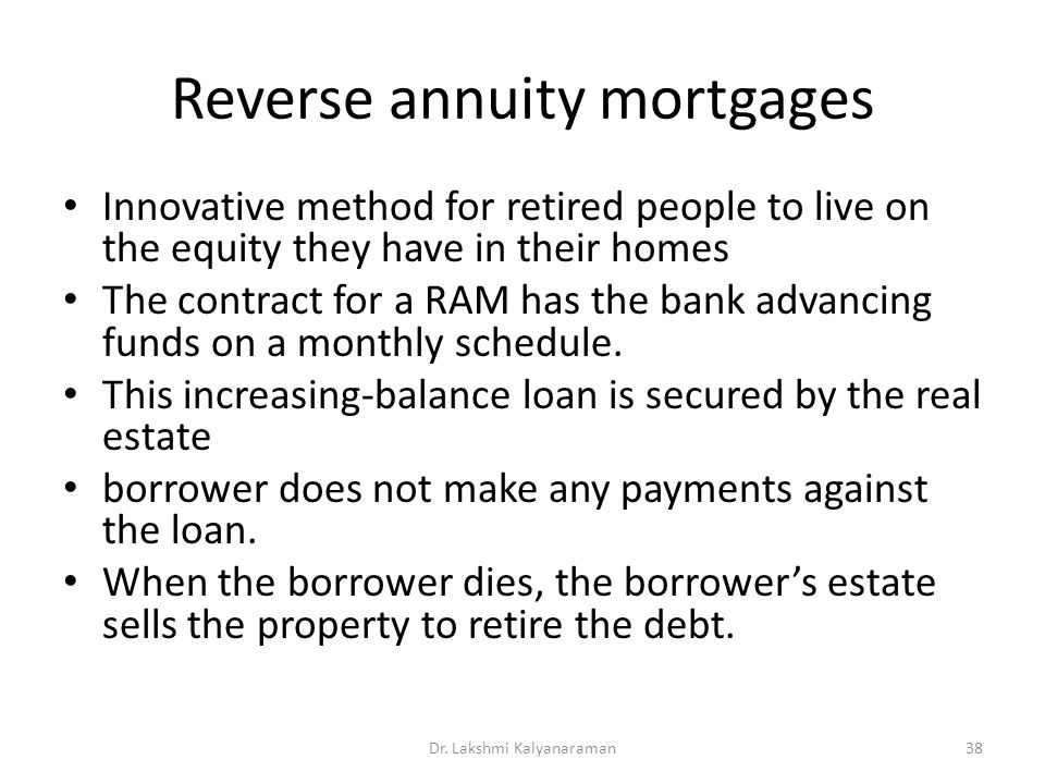 Reverse annuity mortgages Innovative method for retired people to live on the equity they have in their homes The contract for a RAM has the bank advancing funds on a monthly schedule.