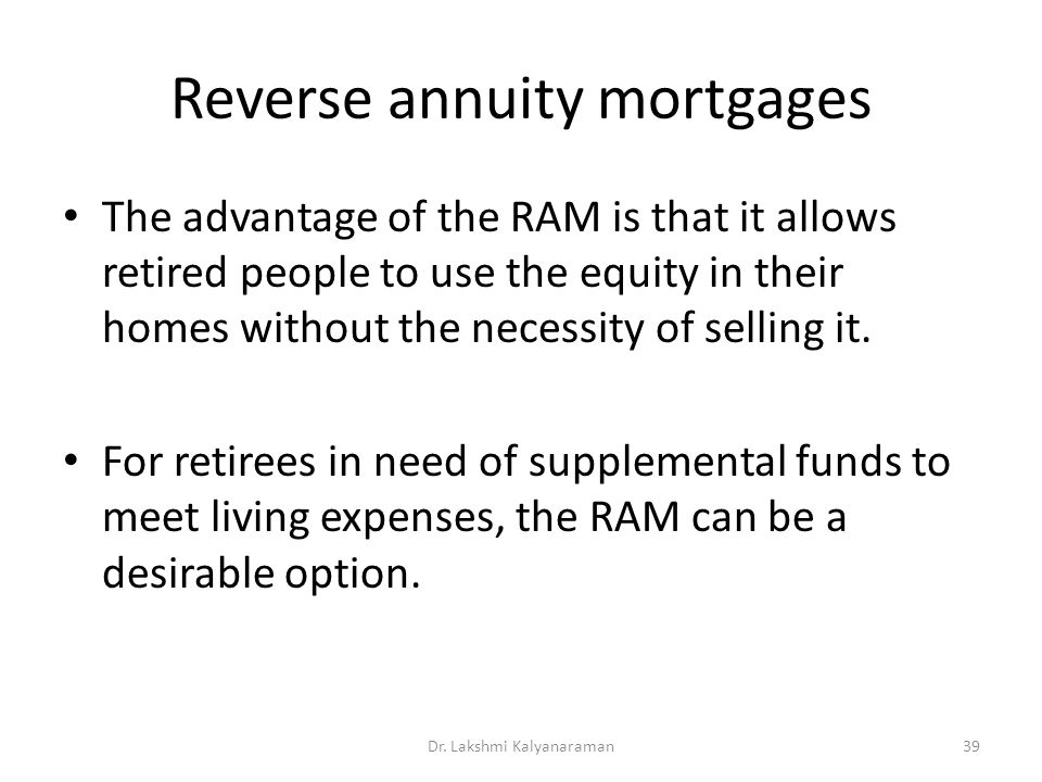 Reverse annuity mortgages The advantage of the RAM is that it allows retired people to use the equity in their homes without the necessity of selling