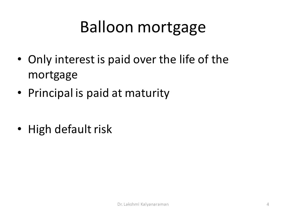 Balloon mortgage Only interest is paid over the life of the mortgage Principal is paid at maturity High default risk Dr.