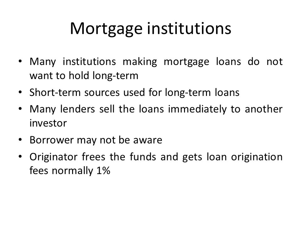 Mortgage institutions Many institutions making mortgage loans do not want to hold long-term Short-term sources used for long-term loans Many lenders s