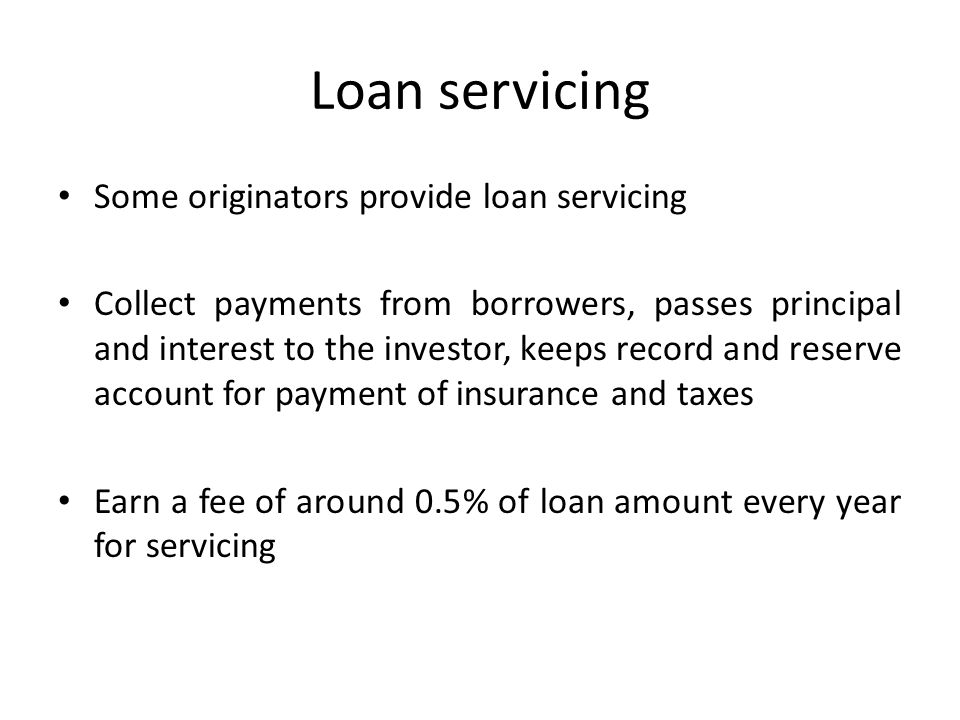 Loan servicing Some originators provide loan servicing Collect payments from borrowers, passes principal and interest to the investor, keeps record and reserve account for payment of insurance and taxes Earn a fee of around 0.5% of loan amount every year for servicing