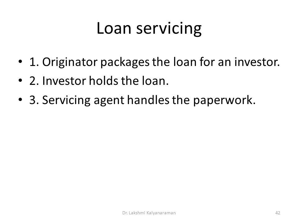 Loan servicing 1. Originator packages the loan for an investor. 2. Investor holds the loan. 3. Servicing agent handles the paperwork. Dr. Lakshmi Kaly