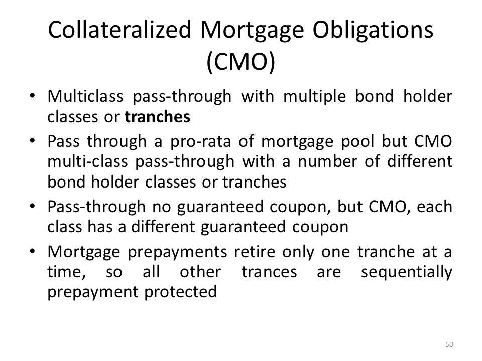 Collateralized Mortgage Obligations (CMO) Multiclass pass-through with multiple bond holder classes or tranches Pass through a pro-rata of mortgage po