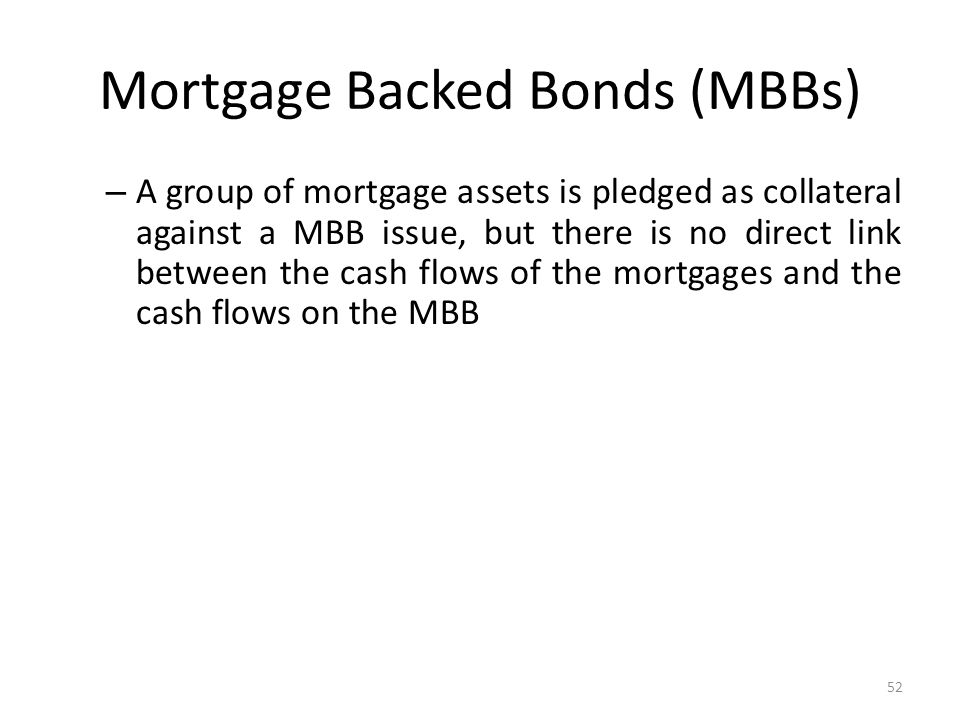 Mortgage Backed Bonds (MBBs) – A group of mortgage assets is pledged as collateral against a MBB issue, but there is no direct link between the cash flows of the mortgages and the cash flows on the MBB 52