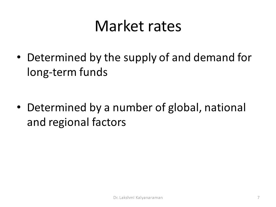 Market rates Determined by the supply of and demand for long-term funds Determined by a number of global, national and regional factors Dr. Lakshmi Ka