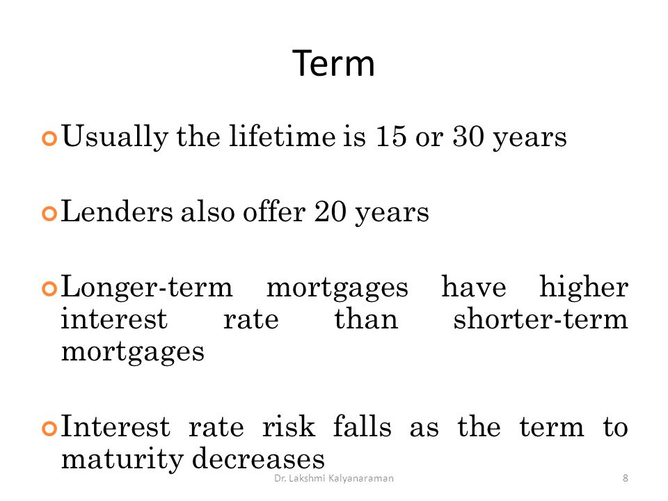 Term Usually the lifetime is 15 or 30 years Lenders also offer 20 years Longer-term mortgages have higher interest rate than shorter-term mortgages In