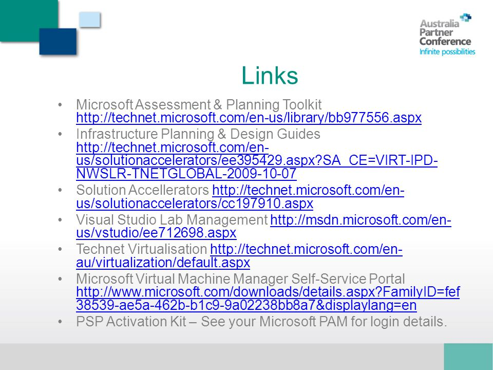 Links Microsoft Assessment & Planning Toolkit http://technet.microsoft.com/en-us/library/bb977556.aspx http://technet.microsoft.com/en-us/library/bb977556.aspx Infrastructure Planning & Design Guides http://technet.microsoft.com/en- us/solutionaccelerators/ee395429.aspx SA_CE=VIRT-IPD- NWSLR-TNETGLOBAL-2009-10-07 http://technet.microsoft.com/en- us/solutionaccelerators/ee395429.aspx SA_CE=VIRT-IPD- NWSLR-TNETGLOBAL-2009-10-07 Solution Accellerators http://technet.microsoft.com/en- us/solutionaccelerators/cc197910.aspxhttp://technet.microsoft.com/en- us/solutionaccelerators/cc197910.aspx Visual Studio Lab Management http://msdn.microsoft.com/en- us/vstudio/ee712698.aspxhttp://msdn.microsoft.com/en- us/vstudio/ee712698.aspx Technet Virtualisation http://technet.microsoft.com/en- au/virtualization/default.aspxhttp://technet.microsoft.com/en- au/virtualization/default.aspx Microsoft Virtual Machine Manager Self-Service Portal http://www.microsoft.com/downloads/details.aspx FamilyID=fef 38539-ae5a-462b-b1c9-9a02238bb8a7&displaylang=en http://www.microsoft.com/downloads/details.aspx FamilyID=fef 38539-ae5a-462b-b1c9-9a02238bb8a7&displaylang=en PSP Activation Kit – See your Microsoft PAM for login details.