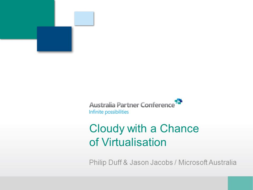 Cloudy with a Chance of Virtualisation Philip Duff & Jason Jacobs / Microsoft Australia