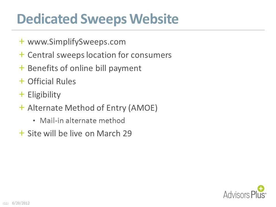 (11) 6/20/2012 Dedicated Sweeps Website + www.SimplifySweeps.com + Central sweeps location for consumers + Benefits of online bill payment + Official Rules + Eligibility + Alternate Method of Entry (AMOE) Mail-in alternate method + Site will be live on March 29