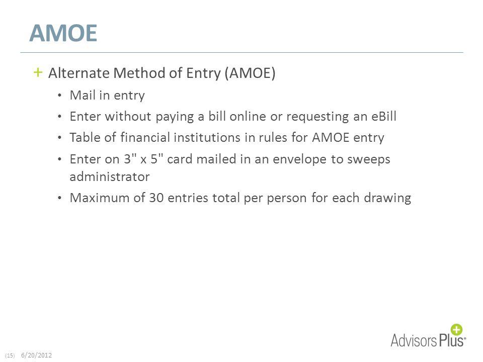(15) 6/20/2012 AMOE + Alternate Method of Entry (AMOE) Mail in entry Enter without paying a bill online or requesting an eBill Table of financial institutions in rules for AMOE entry Enter on 3 x 5 card mailed in an envelope to sweeps administrator Maximum of 30 entries total per person for each drawing