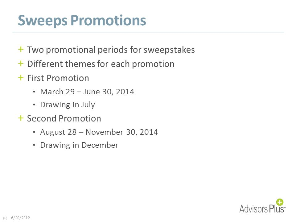 (6) 6/20/2012 Sweeps Promotions + Two promotional periods for sweepstakes + Different themes for each promotion + First Promotion March 29 – June 30, 2014 Drawing in July + Second Promotion August 28 – November 30, 2014 Drawing in December