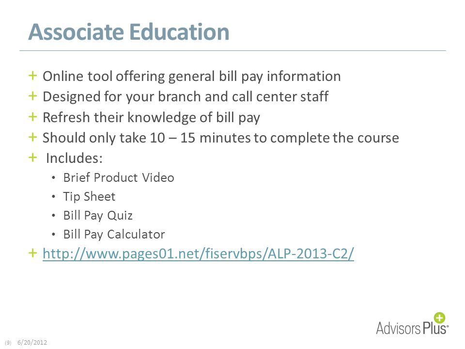 (9) 6/20/2012 Associate Education + Online tool offering general bill pay information + Designed for your branch and call center staff + Refresh their knowledge of bill pay + Should only take 10 – 15 minutes to complete the course + Includes: Brief Product Video Tip Sheet Bill Pay Quiz Bill Pay Calculator + http://www.pages01.net/fiservbps/ALP-2013-C2/ http://www.pages01.net/fiservbps/ALP-2013-C2/