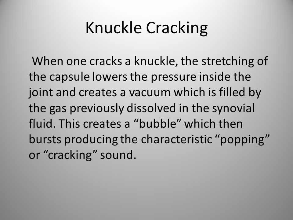 Knuckle Cracking When one cracks a knuckle, the stretching of the capsule lowers the pressure inside the joint and creates a vacuum which is filled by the gas previously dissolved in the synovial fluid.