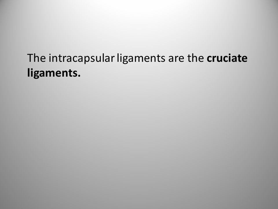 The intracapsular ligaments are the cruciate ligaments.