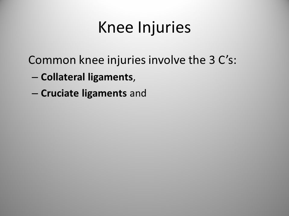 Knee Injuries Common knee injuries involve the 3 C's: – Collateral ligaments, – Cruciate ligaments and
