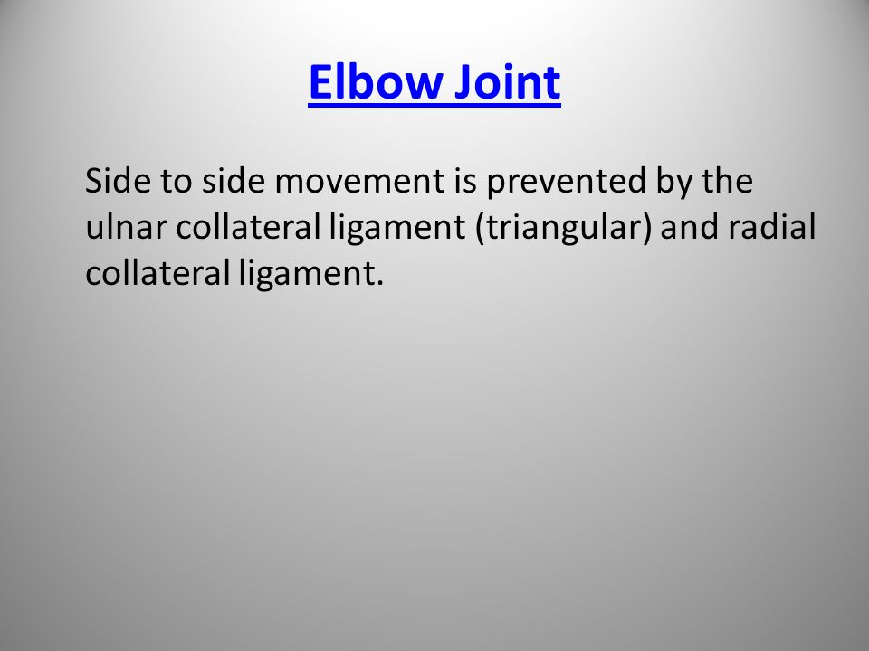 Elbow Joint Side to side movement is prevented by the ulnar collateral ligament (triangular) and radial collateral ligament.