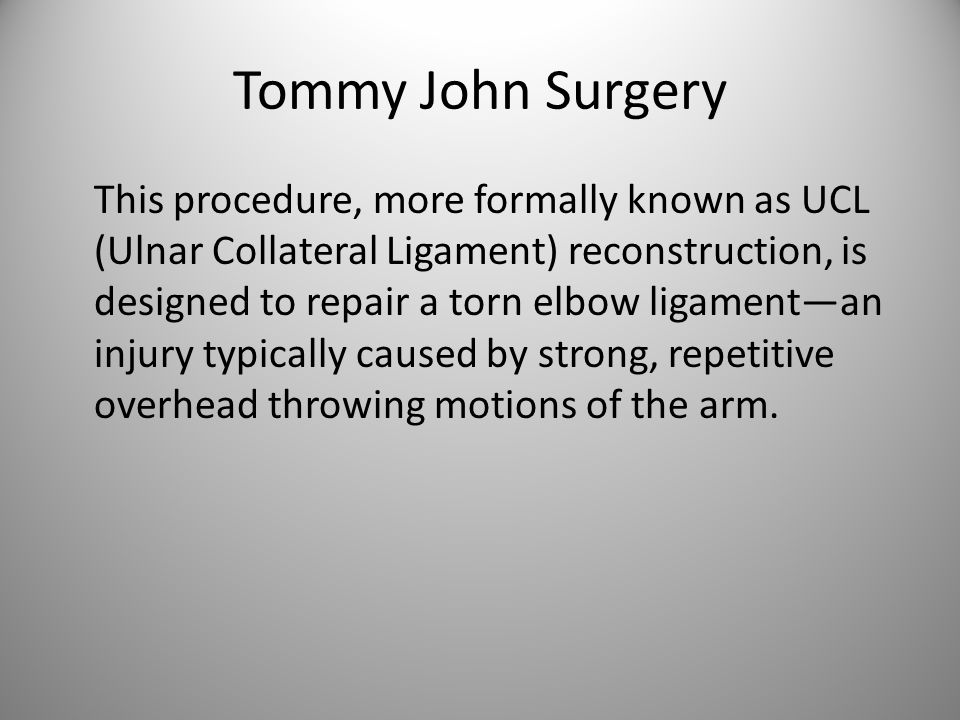 Tommy John Surgery This procedure, more formally known as UCL (Ulnar Collateral Ligament) reconstruction, is designed to repair a torn elbow ligament—an injury typically caused by strong, repetitive overhead throwing motions of the arm.