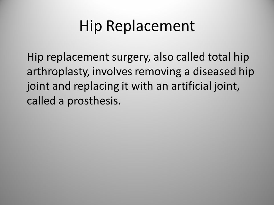 Hip Replacement Hip replacement surgery, also called total hip arthroplasty, involves removing a diseased hip joint and replacing it with an artificial joint, called a prosthesis.