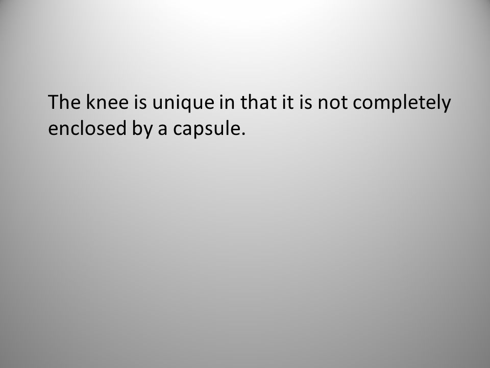The knee is unique in that it is not completely enclosed by a capsule.