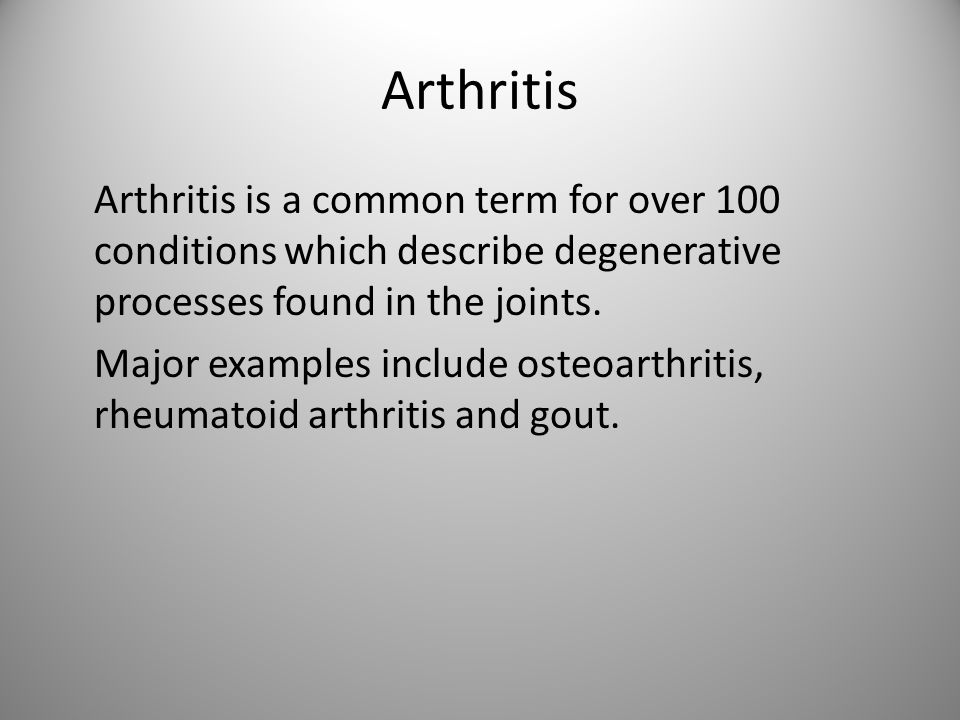 Arthritis Arthritis is a common term for over 100 conditions which describe degenerative processes found in the joints.
