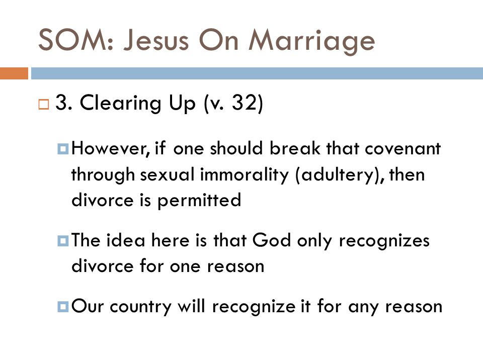 SOM: Jesus On Marriage  3. Clearing Up (v. 32)  However, if one should break that covenant through sexual immorality (adultery), then divorce is per