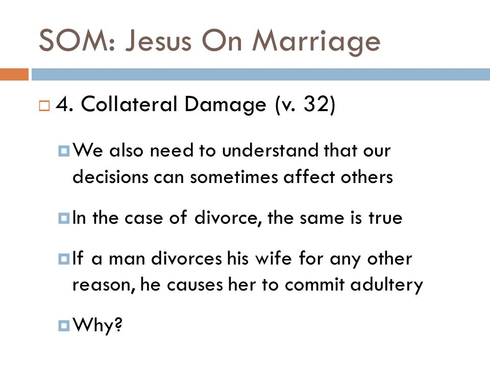 SOM: Jesus On Marriage  4. Collateral Damage (v. 32)  We also need to understand that our decisions can sometimes affect others  In the case of div