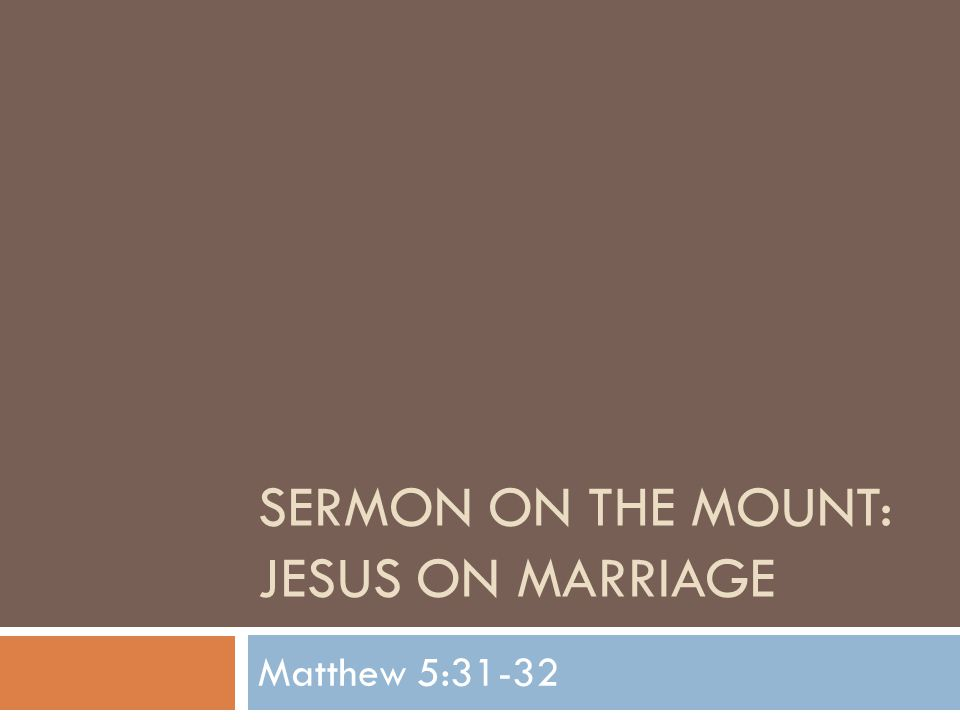 SOM: Jesus On Marriage  We continue our study of the Sermon on the Mount found in Matthew 5-7  Our last study together looked at 5:27- 30  Jesus has been referring back to the old law and giving a better understanding of the spirit of the law