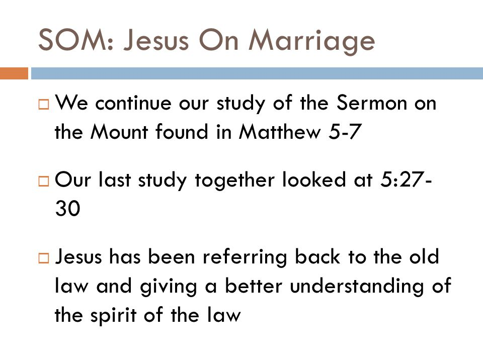 SOM: Jesus On Marriage  We continue our study of the Sermon on the Mount found in Matthew 5-7  Our last study together looked at 5:27- 30  Jesus ha