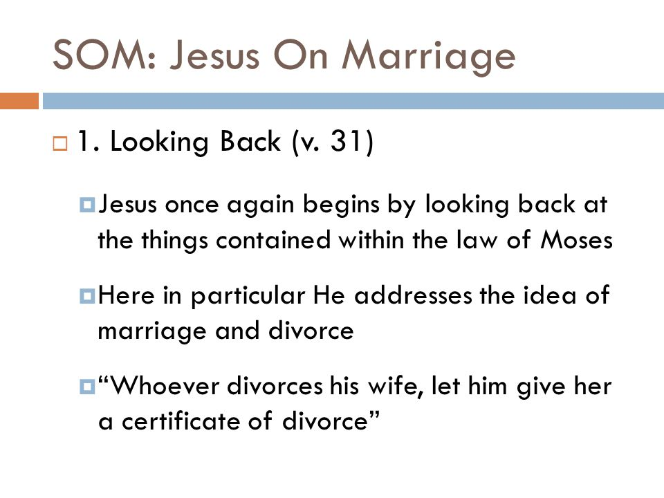 SOM: Jesus On Marriage  1. Looking Back (v. 31)  Jesus once again begins by looking back at the things contained within the law of Moses  Here in p