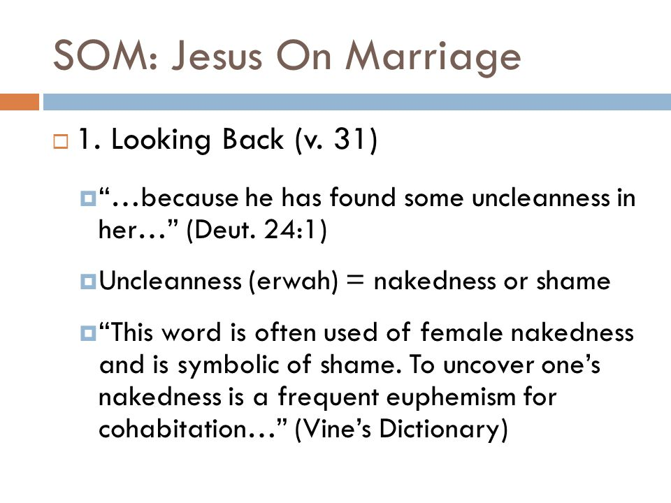 "SOM: Jesus On Marriage  1. Looking Back (v. 31)  ""…because he has found some uncleanness in her…"" (Deut. 24:1)  Uncleanness (erwah) = nakedness or"