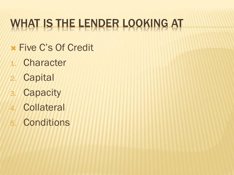  Five C's Of Credit 1. Character 2. Capital 3. Capacity 4. Collateral 5. Conditions