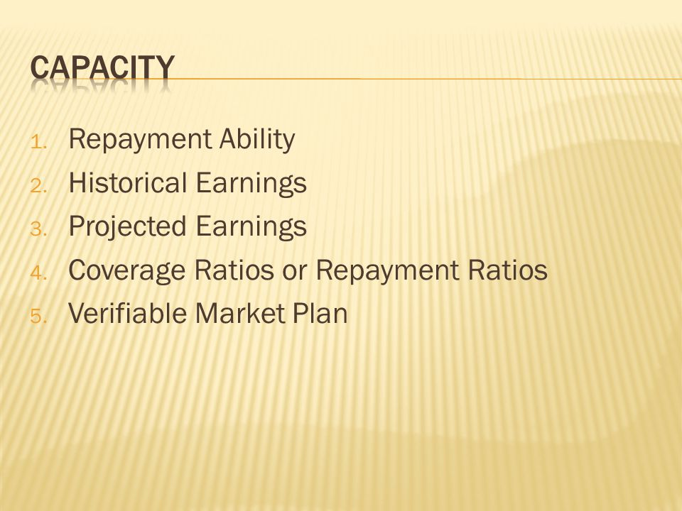1. Repayment Ability 2. Historical Earnings 3. Projected Earnings 4.