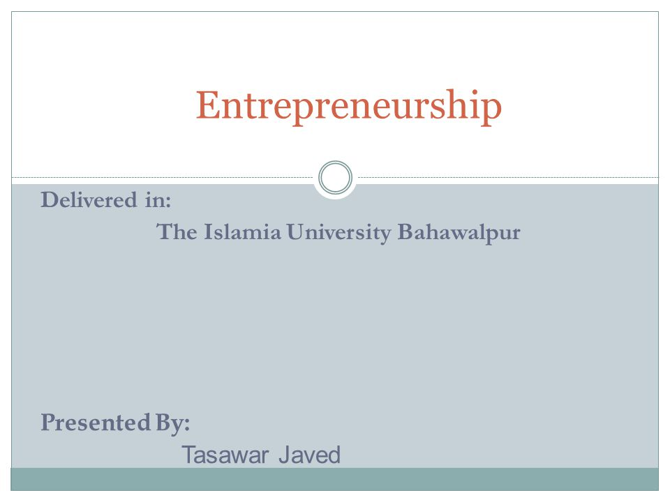 Entrepreneurship Delivered in: The Islamia University Bahawalpur Presented By: Tasawar Javed
